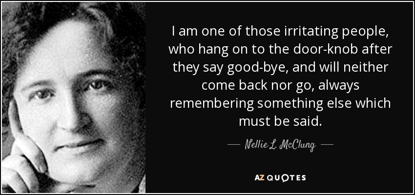I am one of those irritating people, who hang on to the door-knob after they say good-bye, and will neither come back nor go, always remembering something else which must be said. - Nellie L. McClung