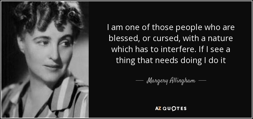 I am one of those people who are blessed, or cursed, with a nature which has to interfere. If I see a thing that needs doing I do it - Margery Allingham