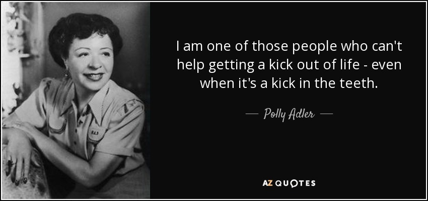 I am one of those people who can't help getting a kick out of life - even when it's a kick in the teeth. - Polly Adler