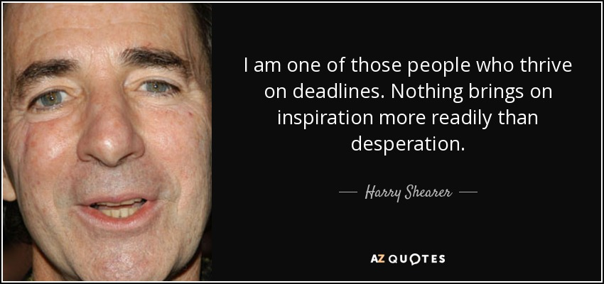 I am one of those people who thrive on deadlines. Nothing brings on inspiration more readily than desperation. - Harry Shearer