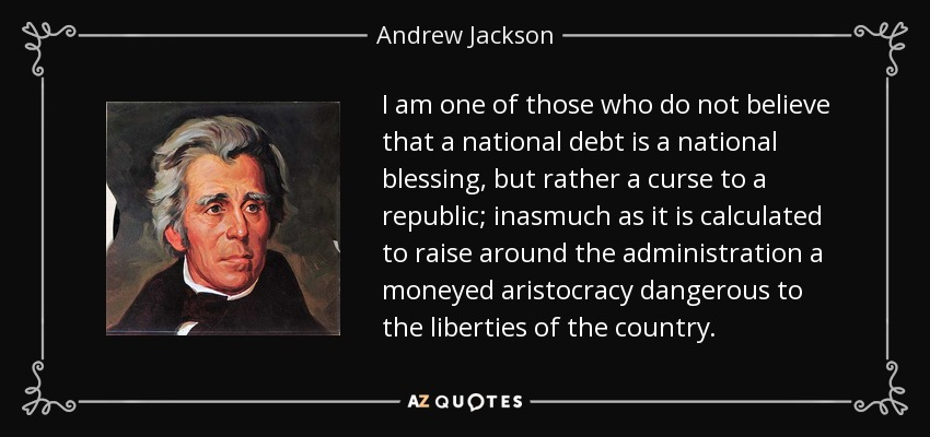 I am one of those who do not believe that a national debt is a national blessing, but rather a curse to a republic; inasmuch as it is calculated to raise around the administration a moneyed aristocracy dangerous to the liberties of the country. - Andrew Jackson