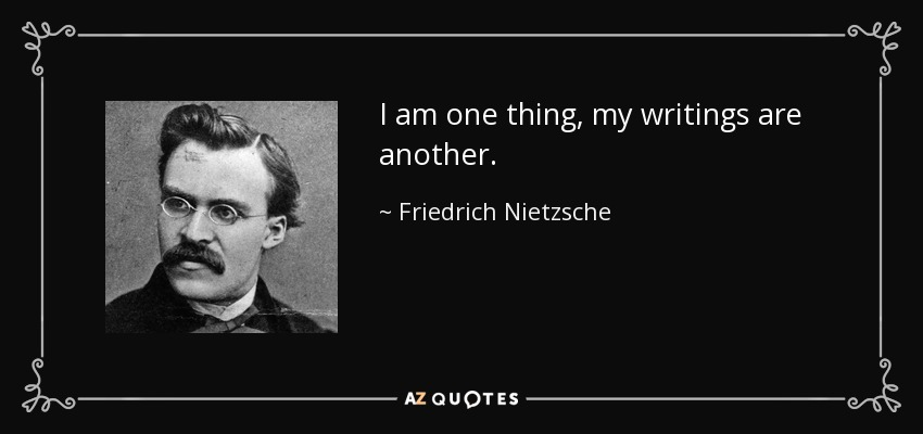 I am one thing, my writings are another. - Friedrich Nietzsche