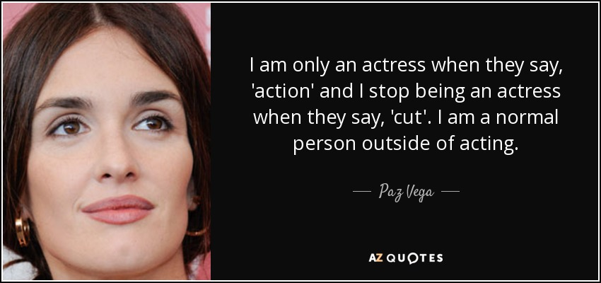 I am only an actress when they say, 'action' and I stop being an actress when they say, 'cut'. I am a normal person outside of acting. - Paz Vega