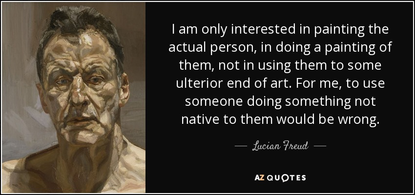 I am only interested in painting the actual person, in doing a painting of them, not in using them to some ulterior end of art. For me, to use someone doing something not native to them would be wrong. - Lucian Freud