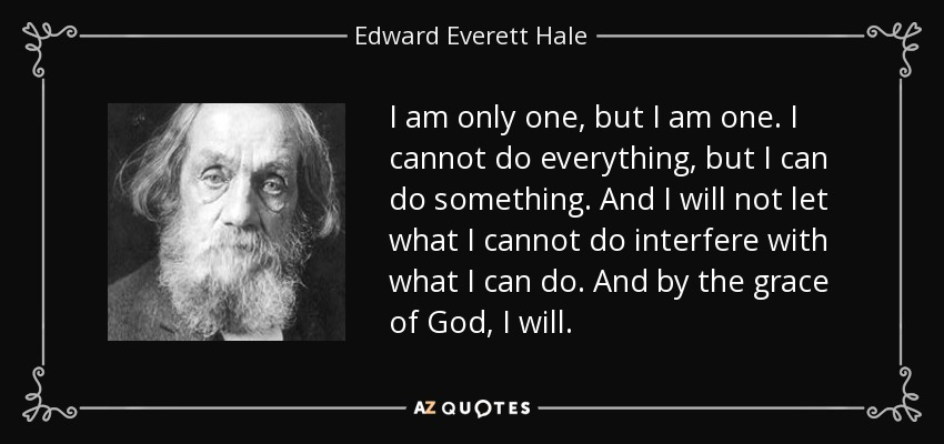 I am only one, but I am one. I cannot do everything, but I can do something. And I will not let what I cannot do interfere with what I can do. And by the grace of God, I will. - Edward Everett Hale