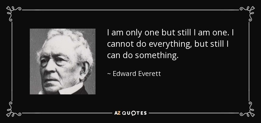 I am only one but still I am one. I cannot do everything, but still I can do something. - Edward Everett