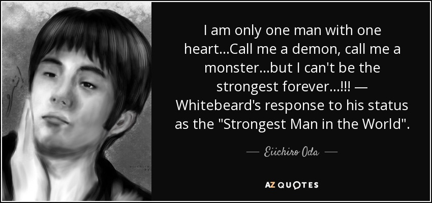 I am only one man with one heart...Call me a demon, call me a monster...but I can't be the strongest forever...!!! — Whitebeard's response to his status as the