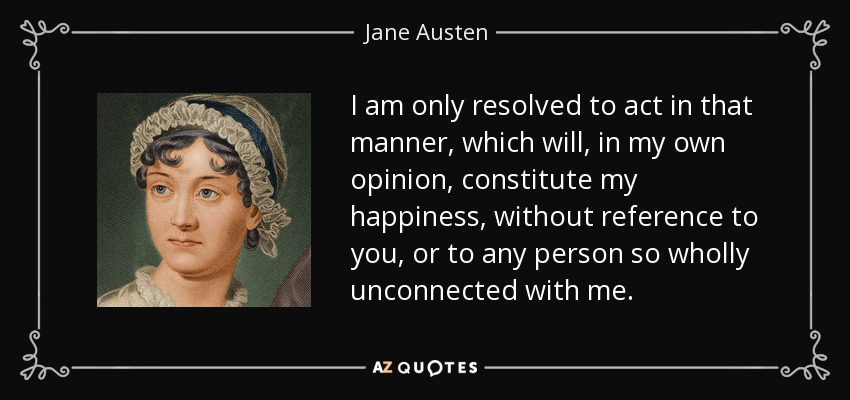 I am only resolved to act in that manner, which will, in my own opinion, constitute my happiness, without reference to you, or to any person so wholly unconnected with me. - Jane Austen