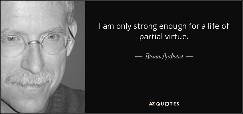 I am only strong enough for a life of partial virtue. - Brian Andreas