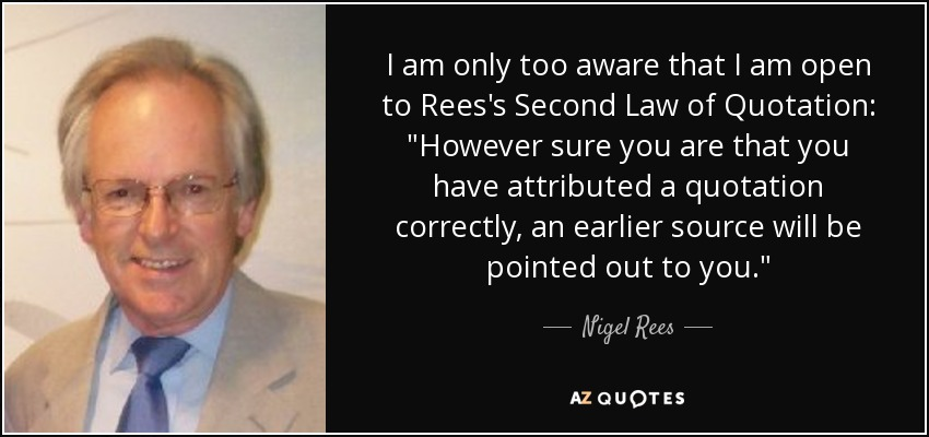 I am only too aware that I am open to Rees's Second Law of Quotation: