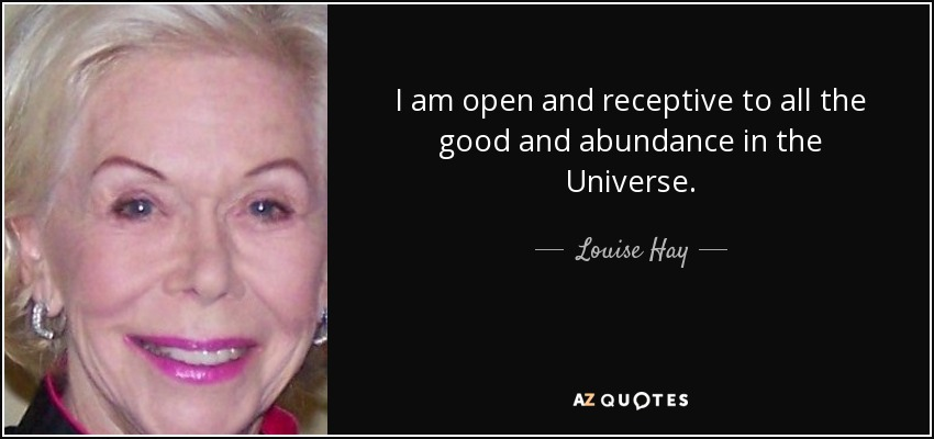 I am open and receptive to all the good and abundance in the Universe. - Louise Hay