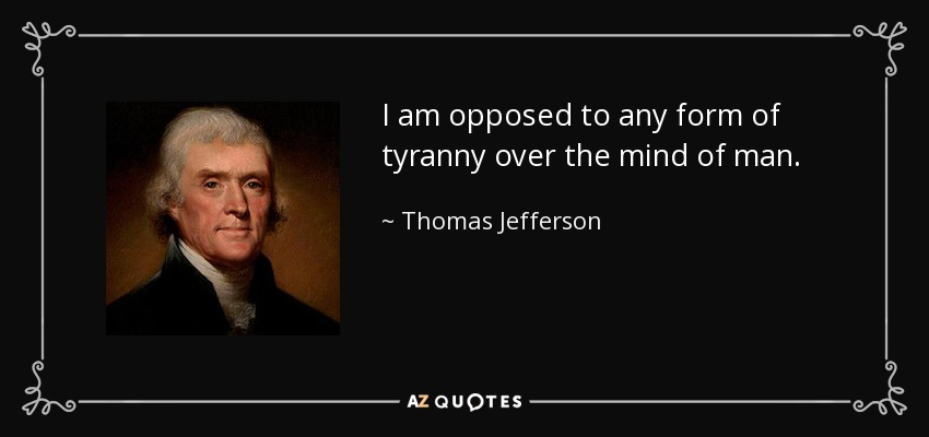 I am opposed to any form of tyranny over the mind of man. - Thomas Jefferson