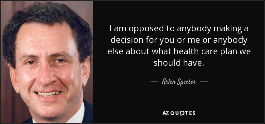 I am opposed to anybody making a decision for you or me or anybody else about what health care plan we should have. - Arlen Specter