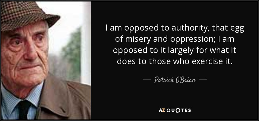 I am opposed to authority, that egg of misery and oppression; I am opposed to it largely for what it does to those who exercise it. - Patrick O'Brian