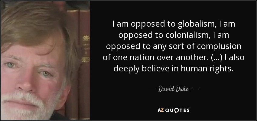 I am opposed to globalism, I am opposed to colonialism, I am opposed to any sort of complusion of one nation over another. (...) I also deeply believe in human rights. - David Duke