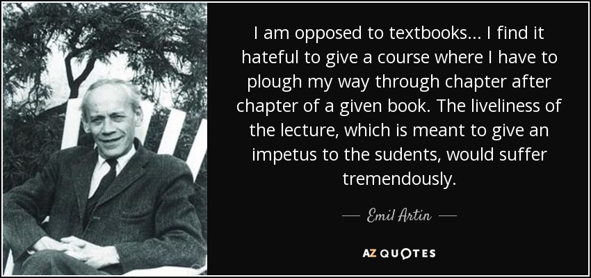 I am opposed to textbooks... I find it hateful to give a course where I have to plough my way through chapter after chapter of a given book. The liveliness of the lecture, which is meant to give an impetus to the sudents, would suffer tremendously. - Emil Artin