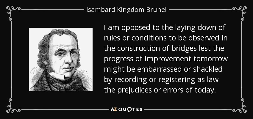 I am opposed to the laying down of rules or conditions to be observed in the construction of bridges lest the progress of improvement tomorrow might be embarrassed or shackled by recording or registering as law the prejudices or errors of today. - Isambard Kingdom Brunel