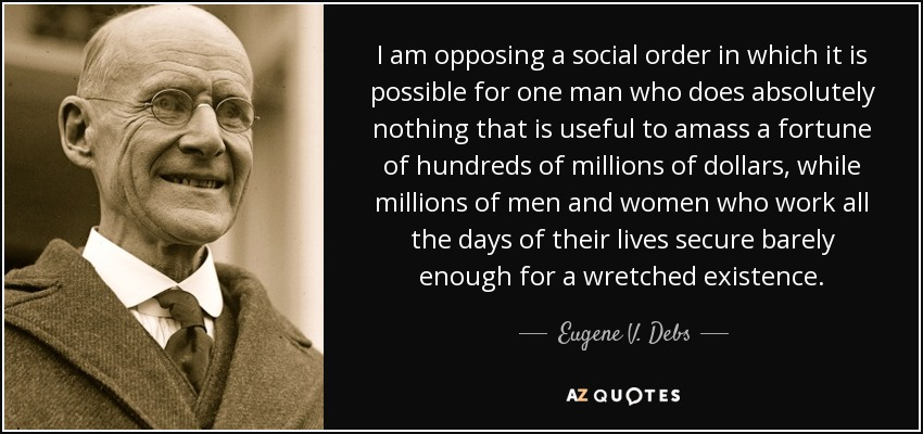 I am opposing a social order in which it is possible for one man who does absolutely nothing that is useful to amass a fortune of hundreds of millions of dollars, while millions of men and women who work all the days of their lives secure barely enough for a wretched existence. - Eugene V. Debs
