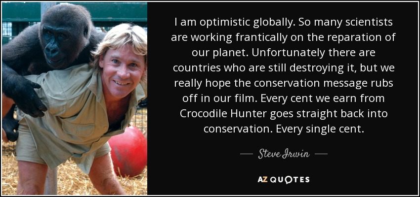 I am optimistic globally. So many scientists are working frantically on the reparation of our planet. Unfortunately there are countries who are still destroying it, but we really hope the conservation message rubs off in our film. Every cent we earn from Crocodile Hunter goes straight back into conservation. Every single cent. - Steve Irwin