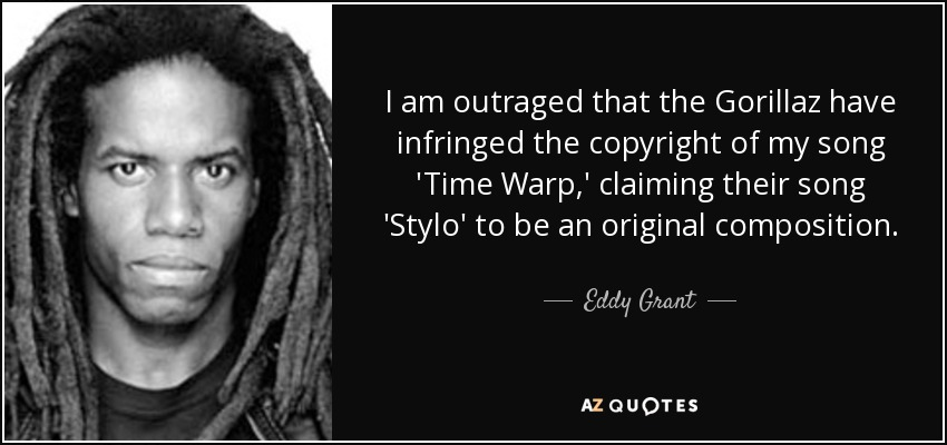 I am outraged that the Gorillaz have infringed the copyright of my song 'Time Warp,' claiming their song 'Stylo' to be an original composition. - Eddy Grant