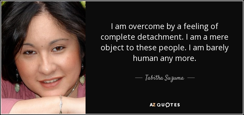 I am overcome by a feeling of complete detachment. I am a mere object to these people. I am barely human any more. - Tabitha Suzuma