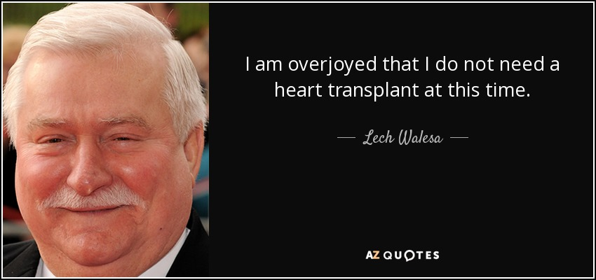 I am overjoyed that I do not need a heart transplant at this time. - Lech Walesa