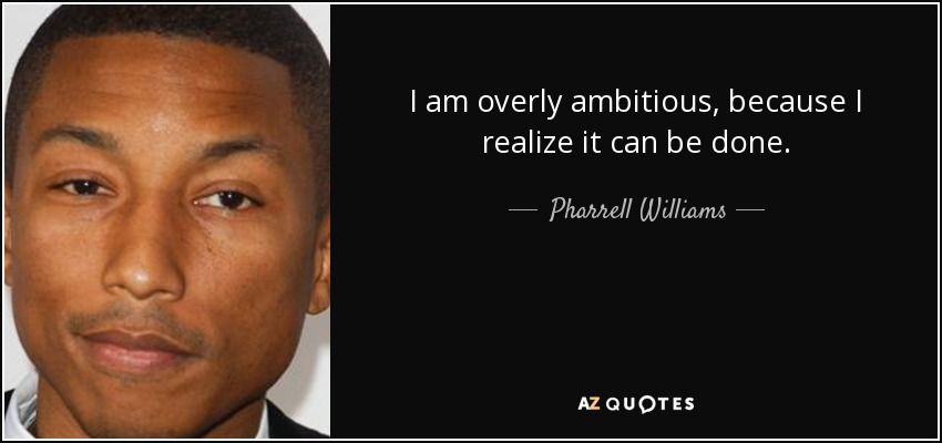 I am overly ambitious, because I realize it can be done. - Pharrell Williams