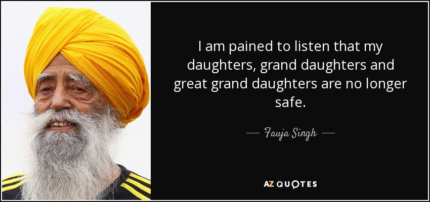 I am pained to listen that my daughters, grand daughters and great grand daughters are no longer safe. - Fauja Singh