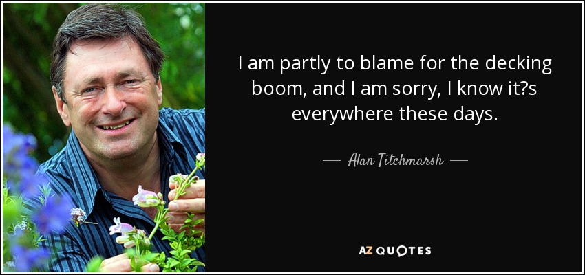 I am partly to blame for the decking boom, and I am sorry, I know it?s everywhere these days. - Alan Titchmarsh
