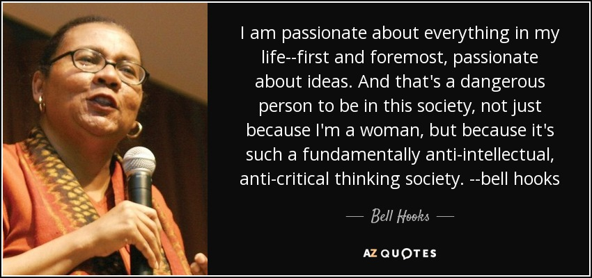 I am passionate about everything in my life--first and foremost, passionate about ideas. And that's a dangerous person to be in this society, not just because I'm a woman, but because it's such a fundamentally anti-intellectual, anti-critical thinking society. --bell hooks - Bell Hooks