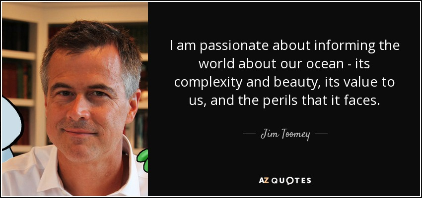 I am passionate about informing the world about our ocean - its complexity and beauty, its value to us, and the perils that it faces. - Jim Toomey