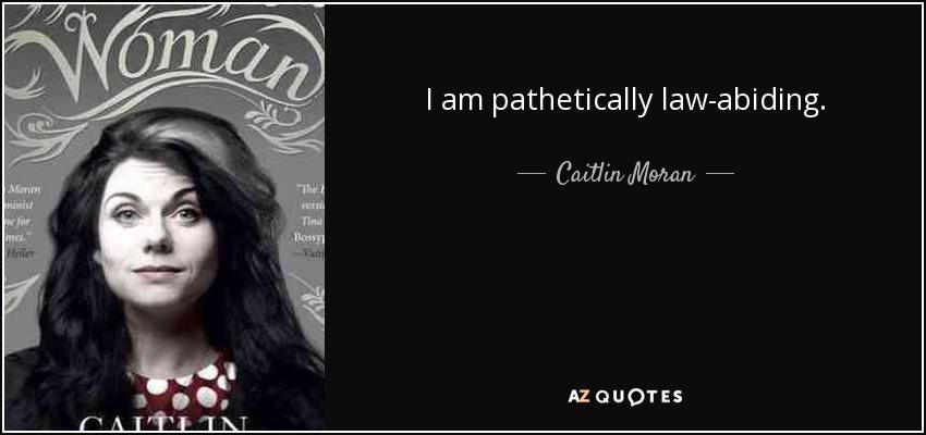 I am pathetically law-abiding. - Caitlin Moran