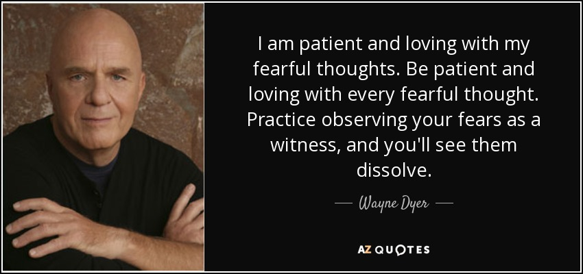 I am patient and loving with my fearful thoughts. Be patient and loving with every fearful thought. Practice observing your fears as a witness, and you'll see them dissolve. - Wayne Dyer