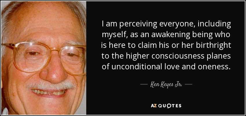 I am perceiving everyone, including myself, as an awakening being who is here to claim his or her birthright to the higher consciousness planes of unconditional love and oneness. - Ken Keyes Jr.