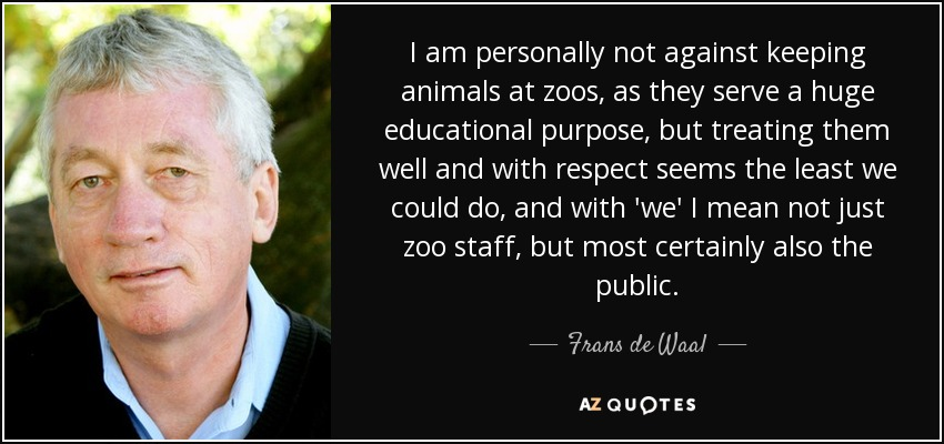 I am personally not against keeping animals at zoos, as they serve a huge educational purpose, but treating them well and with respect seems the least we could do, and with 'we' I mean not just zoo staff, but most certainly also the public. - Frans de Waal