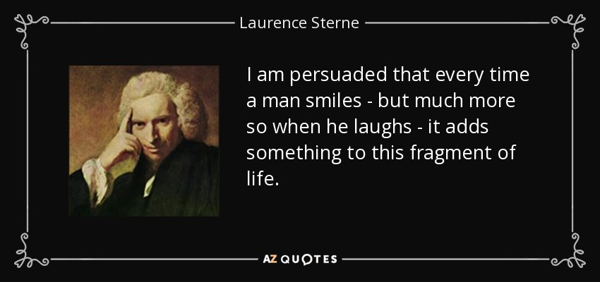 I am persuaded that every time a man smiles - but much more so when he laughs - it adds something to this fragment of life. - Laurence Sterne