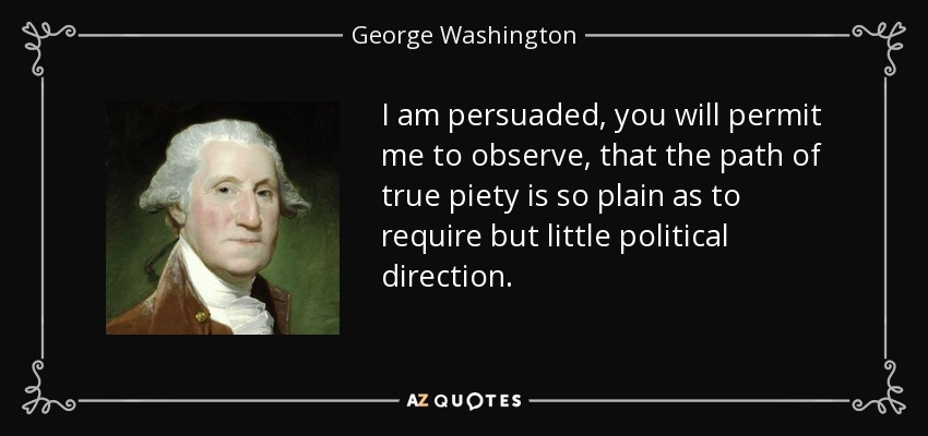 I am persuaded, you will permit me to observe, that the path of true piety is so plain as to require but little political direction. - George Washington
