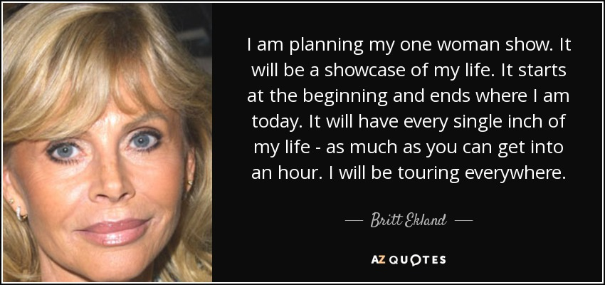 I am planning my one woman show. It will be a showcase of my life. It starts at the beginning and ends where I am today. It will have every single inch of my life - as much as you can get into an hour. I will be touring everywhere. - Britt Ekland
