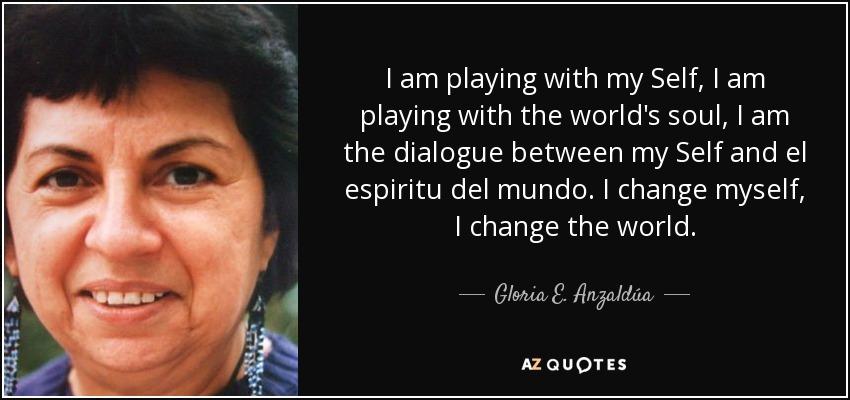 I am playing with my Self, I am playing with the world's soul, I am the dialogue between my Self and el espiritu del mundo. I change myself, I change the world. - Gloria E. Anzaldúa