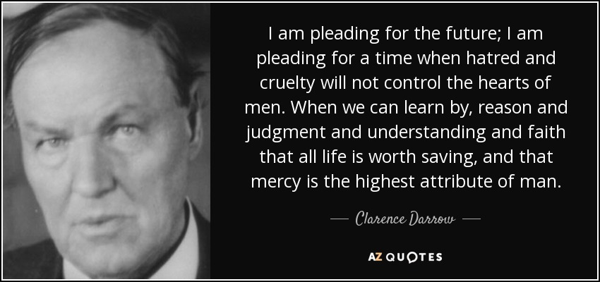 I am pleading for the future; I am pleading for a time when hatred and cruelty will not control the hearts of men. When we can learn by, reason and judgment and understanding and faith that all life is worth saving, and that mercy is the highest attribute of man. - Clarence Darrow