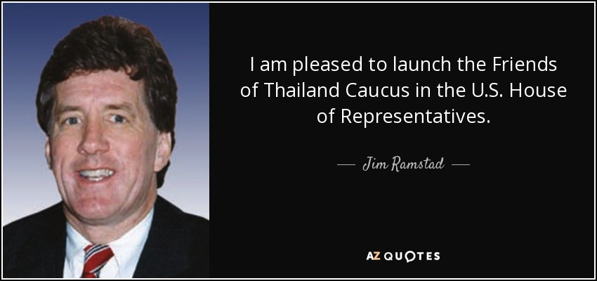 I am pleased to launch the Friends of Thailand Caucus in the U.S. House of Representatives. - Jim Ramstad