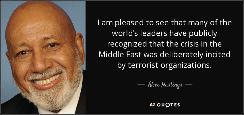 I am pleased to see that many of the world's leaders have publicly recognized that the crisis in the Middle East was deliberately incited by terrorist organizations. - Alcee Hastings