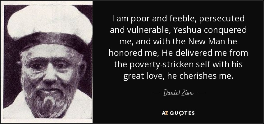 I am poor and feeble, persecuted and vulnerable, Yeshua conquered me, and with the New Man he honored me, He delivered me from the poverty-stricken self with his great love, he cherishes me. - Daniel Zion