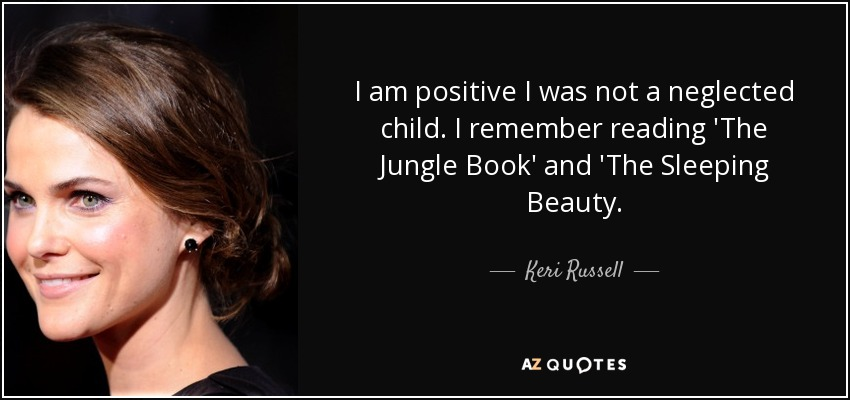 I am positive I was not a neglected child. I remember reading 'The Jungle Book' and 'The Sleeping Beauty. - Keri Russell