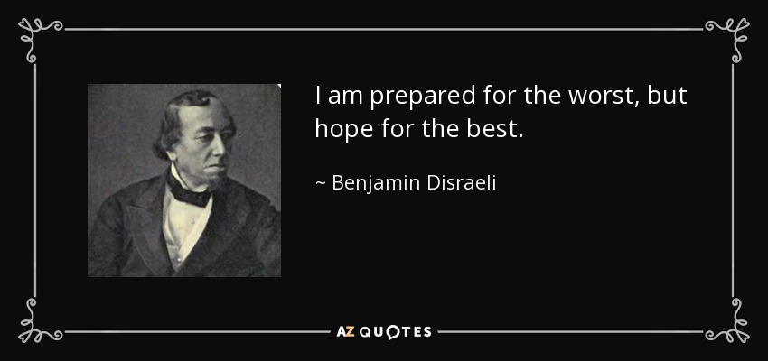I am prepared for the worst, but hope for the best. - Benjamin Disraeli