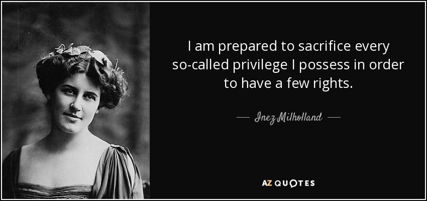 I am prepared to sacrifice every so-called privilege I possess in order to have a few rights. - Inez Milholland