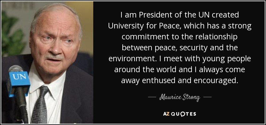 I am President of the UN created University for Peace, which has a strong commitment to the relationship between peace, security and the environment. I meet with young people around the world and I always come away enthused and encouraged. - Maurice Strong