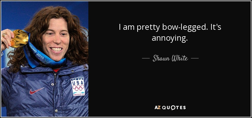 I am pretty bow-legged. It's annoying. - Shaun White