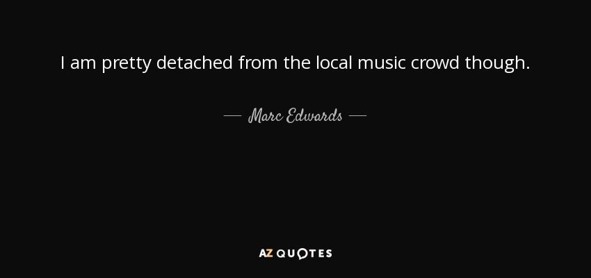 I am pretty detached from the local music crowd though. - Marc Edwards