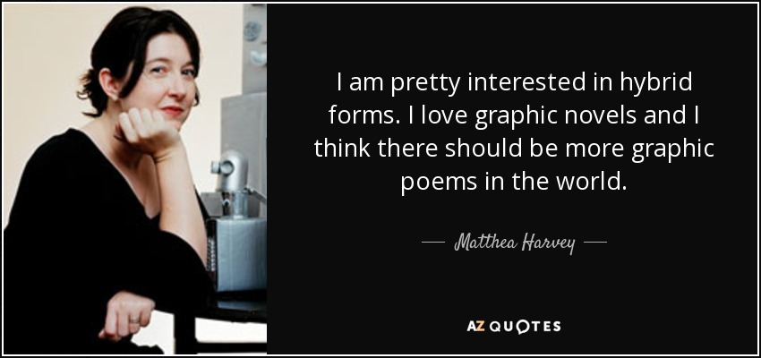 I am pretty interested in hybrid forms. I love graphic novels and I think there should be more graphic poems in the world. - Matthea Harvey